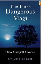 The Three Dangerous Magi: Osho, Gurdjieff, Crowley by P.T. Mistlberger